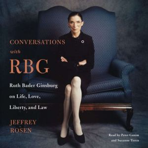 Conversations with RBG Ruth Bader Ginsburg on Life, Love, Liberty, and Law, Jeffrey Rosen