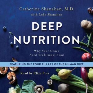 Deep Nutrition Why Your Genes Need Traditional Food, Catherine Shanahan, M.D.