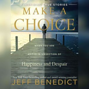Make a Choice: When You Are at the Intersection of Happiness and Despair, Jeff Benedict