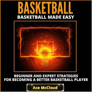 Basketball: Basketball Made Easy: Beginner and Expert Strategies For Becoming A Better Basketball Player, Ace McCloud