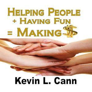 Helping People + Having Fun = Making $, Kevin L. Cann