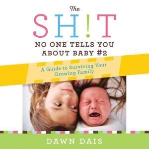 The Sh!t No One Tells You About Baby #2: A Guide To Surviving Your Growing Family, Dawn Dais