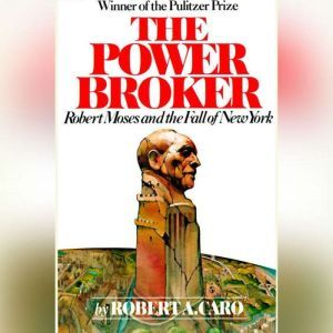 The Power Broker: Volume 3 of 3: Robert Moses and the Fall of New York: Volume 3, Robert A. Caro