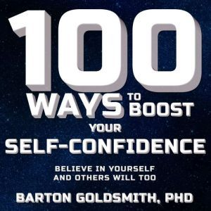 100 Ways to Boost Your Self-Confidence: Believe In Yourself and Others Will Too, PhD Goldsmith