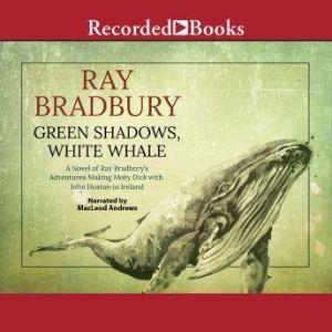 Green Shadows, White Whale: A Novel of Ray Bradbury's Adventures Making Moby Dick with John Huston in Ireland, Ray Bradbury