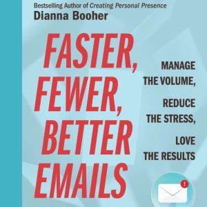 Faster, Fewer, Better Emails: Manage the Volume, Reduce the Stress, Love the Results, Dianna Booher