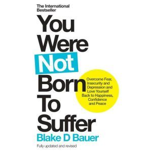 You Were Not Born to Suffer How to Overcome Fear, Insecurity and Depression and Love Yourself Back to Freedom, Happiness and Peace, Blake Bauer