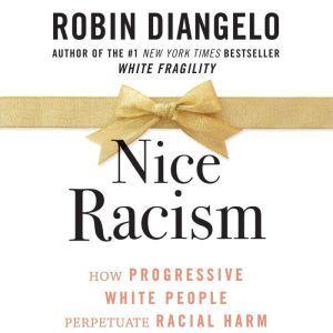 Nice Racism: How Progressive White People Perpetuate Racial Harm, Robin DiAngelo