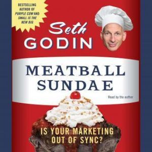 Meatball Sundae: Is Your Marketing Out of Sync?, Seth Godin
