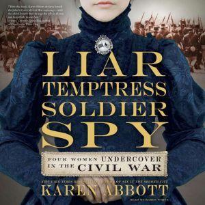 Liar, Temptress, Soldier, Spy: Four Women Undercover in the Civil War, Karen Abbott