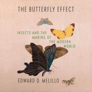 The Butterfly Effect Insects and the Making of the Modern World, Edward D. Melillo