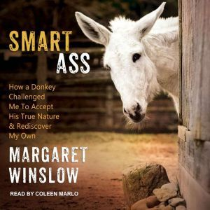 Smart Ass: How a Donkey Challenged Me to Accept His True Nature & Rediscover My Own, Margaret Winslow