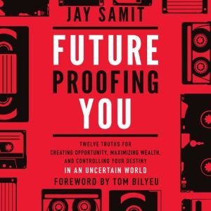 Future Proofing You Twelve Truths for Creating Opportunity, Maximizing Wealth, and Controlling your Destiny in an Uncertain World, Jay Samit