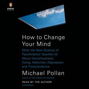 How to Change Your Mind What the New Science of Psychedelics Teaches Us About Consciousness, Dying, Addiction, Depression, and Transcendence, Michael Pollan