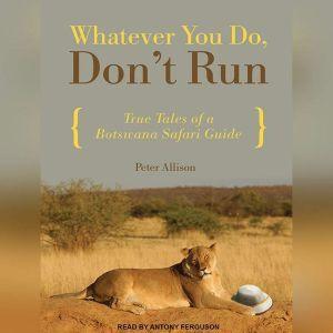 Whatever You Do, Don't Run True Tales of a Botswana Safari Guide, Peter Allison