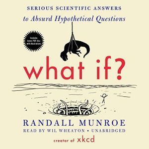 What If?: Serious Scientific Answers to Absurd Hypothetical Questions, Randall Munroe