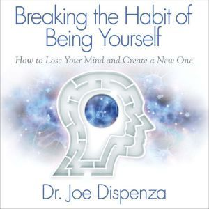 Breaking the Habit of Being Yourself, Dr. Joe Dispenza