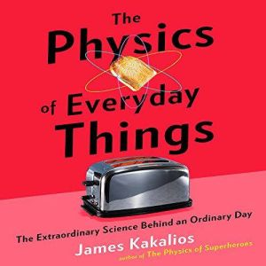The Physics of Everyday Things The Extraordinary Science Behind an Ordinary Day, James Kakalios