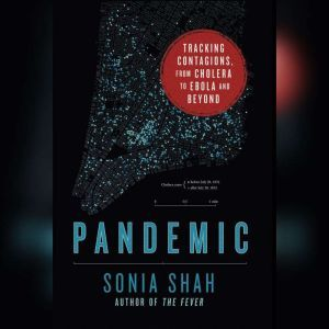Pandemic Tracking Contagions, from Cholera to Ebola and Beyond, Sonia Shah