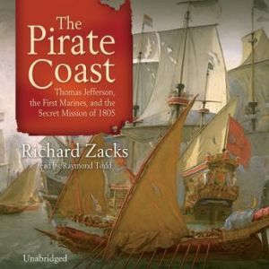 The Pirate Coast: Thomas Jefferson, the First Marines, and the Secret Mission of 1805, Richard Zacks
