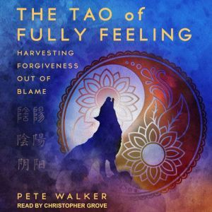 The Tao of Fully Feeling: Harvesting Forgiveness out of Blame, Pete Walker