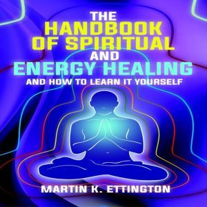 The Handbook of Spiritual and Energy Healing: And How to Learn it Yourself, Martin K. Ettington