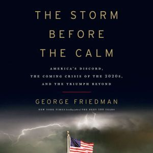 The Storm Before the Calm America's Discord, the Coming Crisis of the 2020s, and the Triumph Beyond, George Friedman