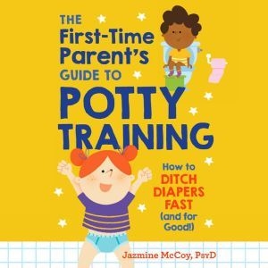 The First-Time Parent's Guide to Potty Training: How to Ditch Diapers Fast (And for Good!), Jazmine McCoy, PsyD