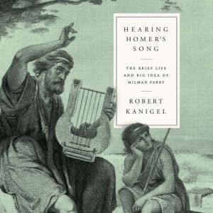 Hearing Homer's Song: The Brief Life and Big Idea of Milman Parry, Robert Kanigel