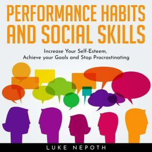 Performance Habits and Social Skills: Increase Your Self-Esteem, Achieve your Goals and Stop Procrastinating, Luke Nepoth