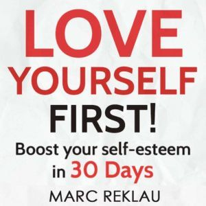 Love Yourself First!: Boost your self-esteem in 30 Days, Marc Reklau
