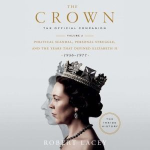 The Crown: The Official Companion, Volume 2 Political Scandal, Personal Struggle, and the Years that Defined Elizabeth II (1956-1977), Robert Lacey