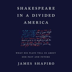 Shakespeare in a Divided America What His Plays Tell Us About Our Past and Future, James Shapiro