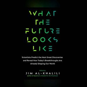 What the Future Looks Like Scientists Predict the Next Great Discoveries and Reveal How Today's Breakthroughs Are Already..., Jim Al-Khalili, OBE