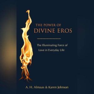 The Power of Divine Eros: The Illuminating Force of Love in Everyday Life, A. H. Almaas