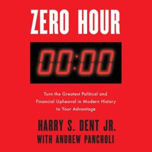 Zero Hour: Turn the Greatest Political and Financial Upheaval in Modern History to Your Advantage, Harry S. Dent, Jr.