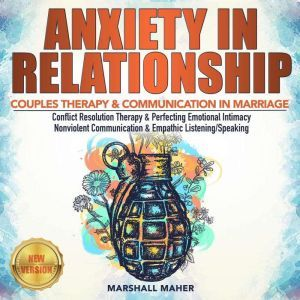 ANXIETY IN RELATIONSHIP COUPLES THERAPY & COMMUNICATION IN MARRIAGE. Conflict Resolution Therapy & Perfecting Emotional Intimacy. Nonviolent Communication & Empathic Listening/Speaking. NEW VERSION, MARSHALL MAHER