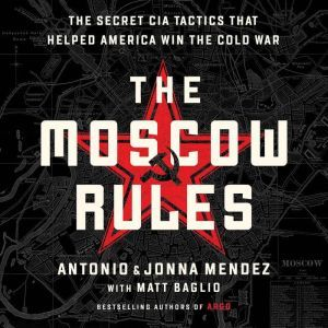 The Moscow Rules The Secret CIA Tactics That Helped America Win the Cold War, Antonio J. Mendez