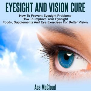 Eyesight And Vision Cure: How To Prevent Eyesight Problems: How To Improve Your Eyesight: Foods, Supplements And Eye Exercises For Better Vision, Ace McCloud