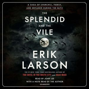 The Splendid and the Vile A Saga of Churchill, Family, and Defiance During the Blitz, Erik Larson