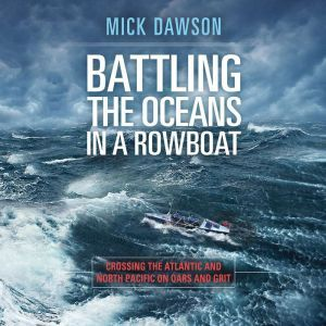 Battling the Ocean in a Rowboat: Crossing the Atlantic and North Pacific on Oars and Grit, Mick Dawson