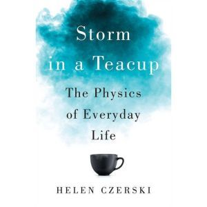 Storm in a Teacup The Physics of Everyday Life, Helen Czerski