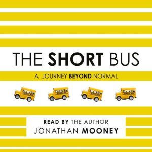 The Short Bus: A Journey Beyond Normal, Jonathan Mooney
