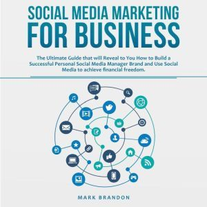 SOCIAL MEDIA MARKETING FOR BUSINESS: The Ultimate Guide that will Reveal to You How to Build a Successful Personal Social Media Manager Brand and Use Social Media to achieve financial freedom, Mark Brandon