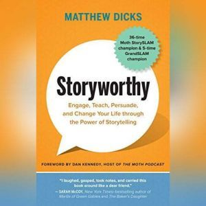 Storyworthy: Engage, Teach, Persuade, and Change Your Life through the Power of Storytelling, Matthew Dicks