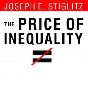 The Price of Inequality How Today's Divided Society Endangers Our Future, Joseph E. Stiglitz