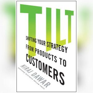 Tilt Shifting Your Strategy from Products to Customers, Niraj Dawar