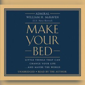 Make Your Bed Little Things That Can Change Your Life...And Maybe the World, William H. McRaven
