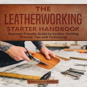 The Leatherworking Starter Handbook: Beginner Friendly Guide to Leather Crafting Process, Tips and Techniques, Stephen Fleming