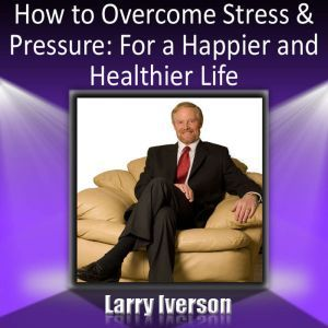 How to Overcome Stress and Pressure: For a Happier and Healthier Life, Dr. Larry Iverson Ph.D.
